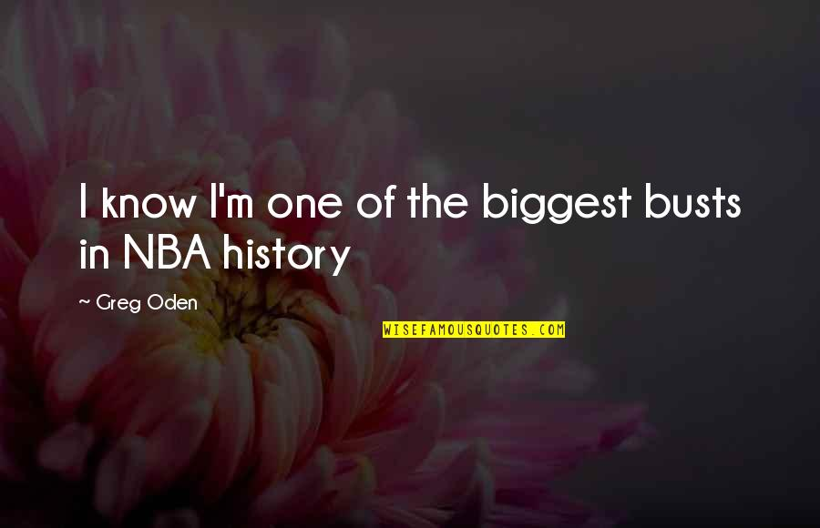 Greg Oden Quotes By Greg Oden: I know I'm one of the biggest busts