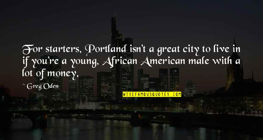 Greg Oden Quotes By Greg Oden: For starters, Portland isn't a great city to