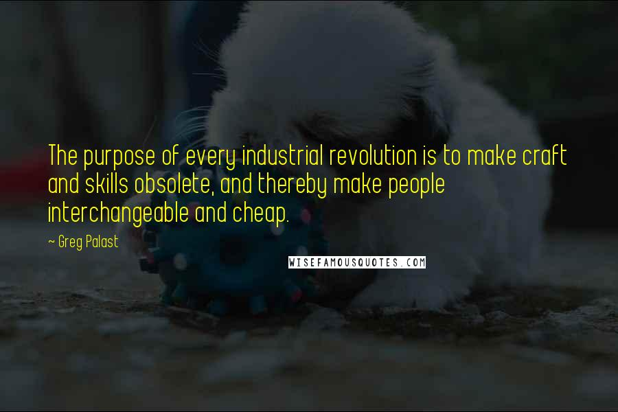 Greg Palast quotes: The purpose of every industrial revolution is to make craft and skills obsolete, and thereby make people interchangeable and cheap.