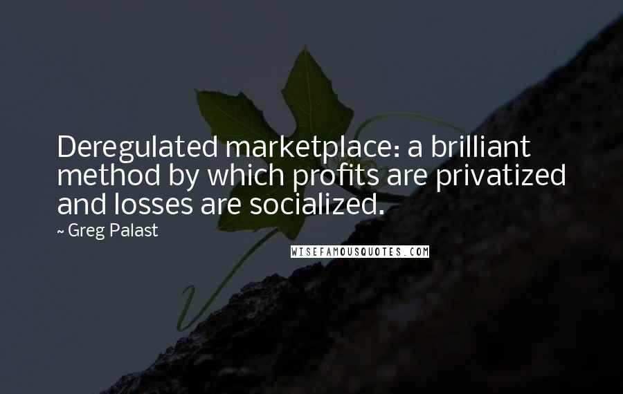 Greg Palast quotes: Deregulated marketplace: a brilliant method by which profits are privatized and losses are socialized.