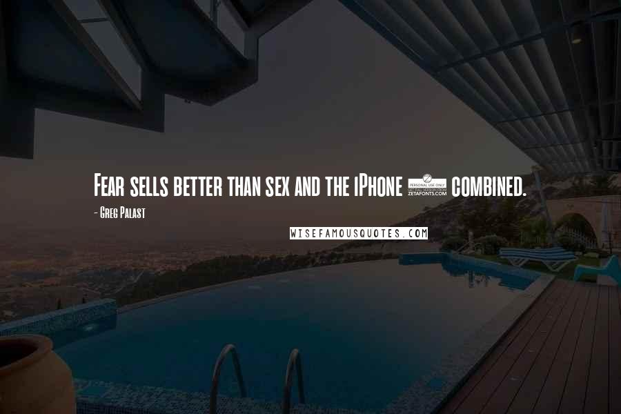 Greg Palast quotes: Fear sells better than sex and the iPhone 5 combined.