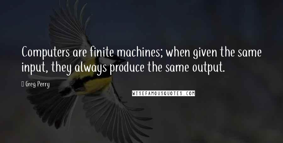 Greg Perry quotes: Computers are finite machines; when given the same input, they always produce the same output.