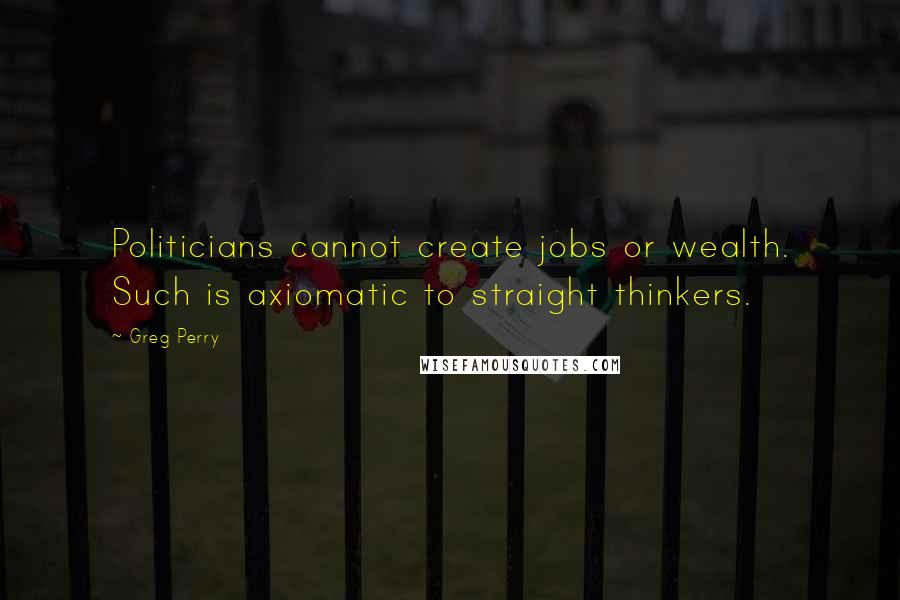 Greg Perry quotes: Politicians cannot create jobs or wealth. Such is axiomatic to straight thinkers.