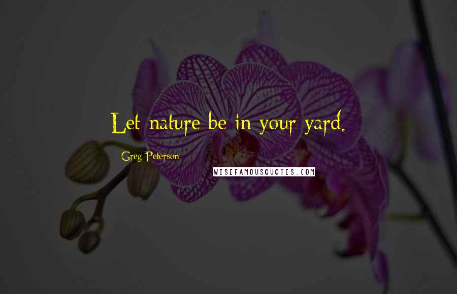 Greg Peterson quotes: Let nature be in your yard.