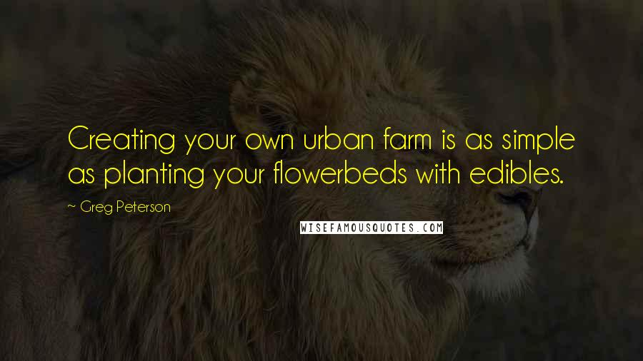 Greg Peterson quotes: Creating your own urban farm is as simple as planting your flowerbeds with edibles.