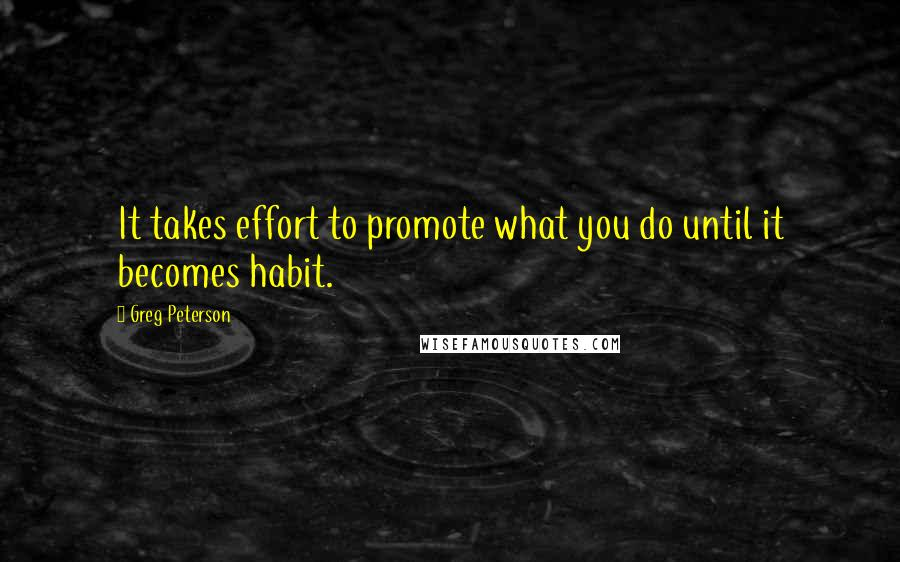 Greg Peterson quotes: It takes effort to promote what you do until it becomes habit.