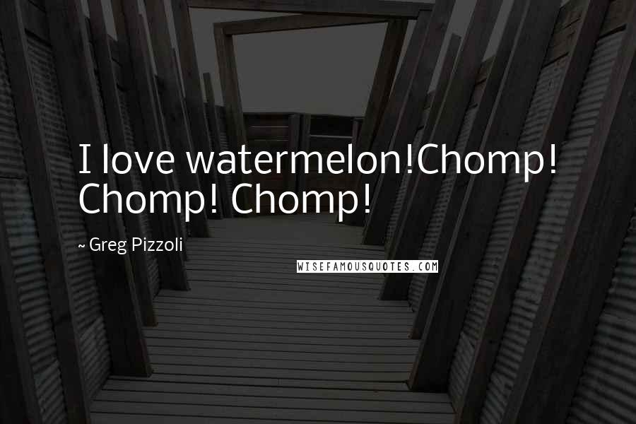 Greg Pizzoli quotes: I love watermelon!Chomp! Chomp! Chomp!