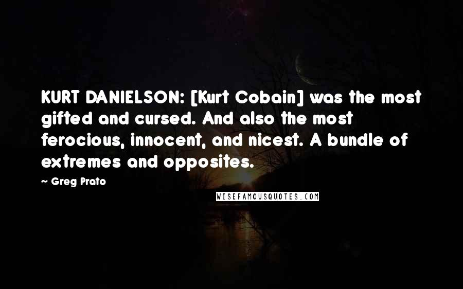 Greg Prato quotes: KURT DANIELSON: [Kurt Cobain] was the most gifted and cursed. And also the most ferocious, innocent, and nicest. A bundle of extremes and opposites.