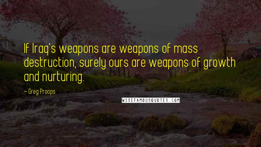 Greg Proops quotes: If Iraq's weapons are weapons of mass destruction, surely ours are weapons of growth and nurturing.