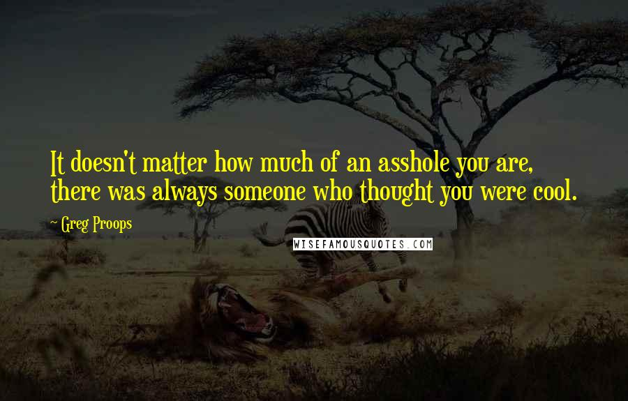 Greg Proops quotes: It doesn't matter how much of an asshole you are, there was always someone who thought you were cool.