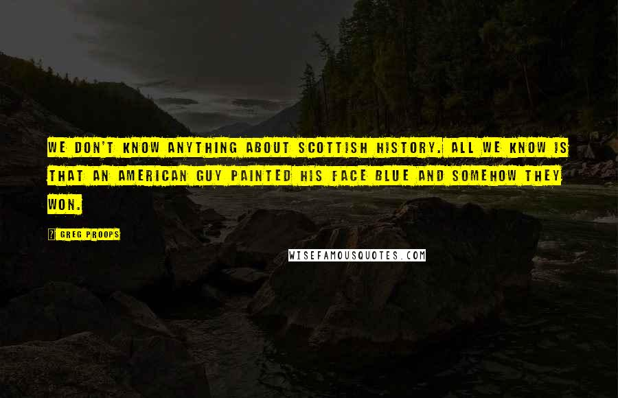 Greg Proops quotes: We don't know anything about Scottish history. All we know is that an American guy painted his face blue and somehow they won.