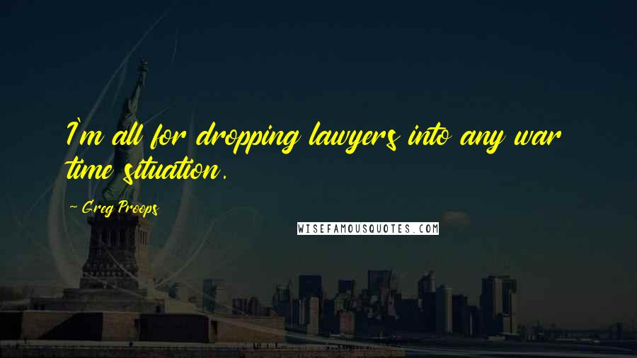 Greg Proops quotes: I'm all for dropping lawyers into any war time situation.