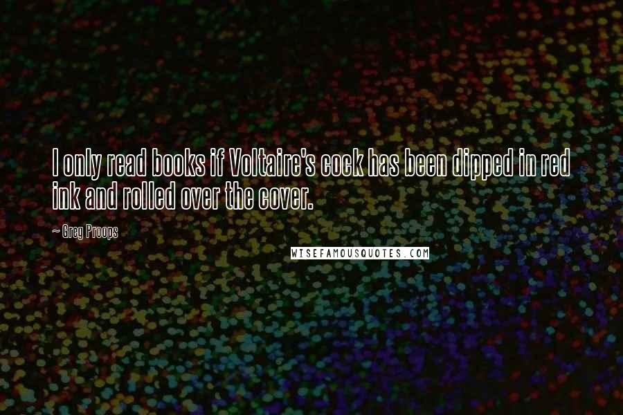 Greg Proops quotes: I only read books if Voltaire's cock has been dipped in red ink and rolled over the cover.