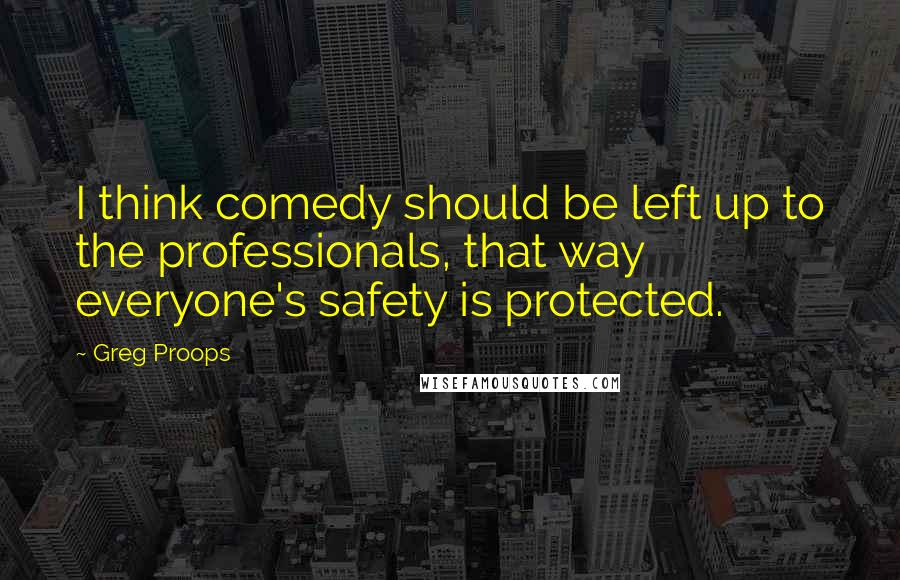 Greg Proops quotes: I think comedy should be left up to the professionals, that way everyone's safety is protected.