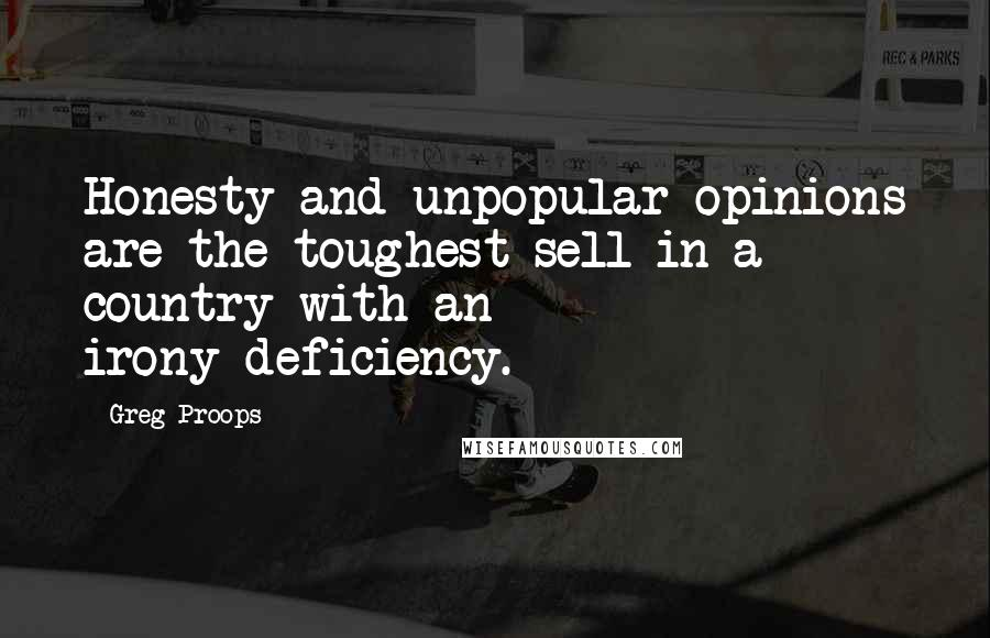 Greg Proops quotes: Honesty and unpopular opinions are the toughest sell in a country with an irony-deficiency.