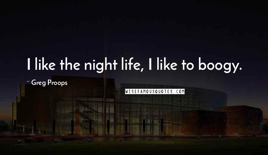 Greg Proops quotes: I like the night life, I like to boogy.