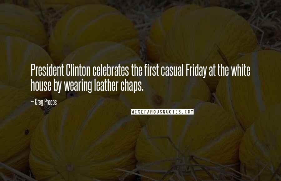 Greg Proops quotes: President Clinton celebrates the first casual Friday at the white house by wearing leather chaps.