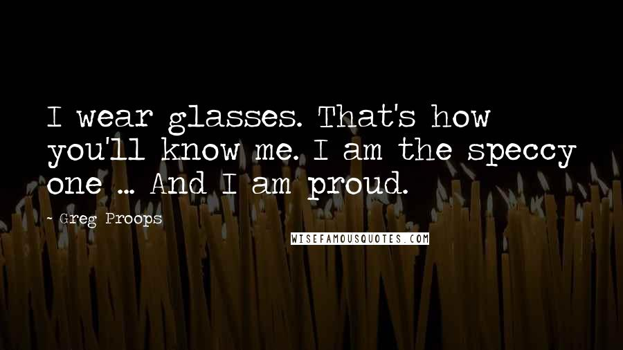 Greg Proops quotes: I wear glasses. That's how you'll know me. I am the speccy one ... And I am proud.