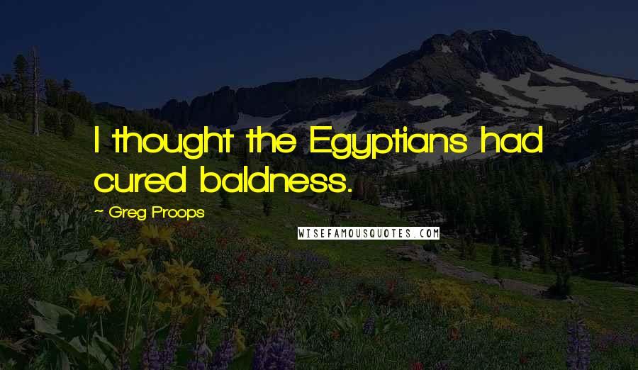 Greg Proops quotes: I thought the Egyptians had cured baldness.