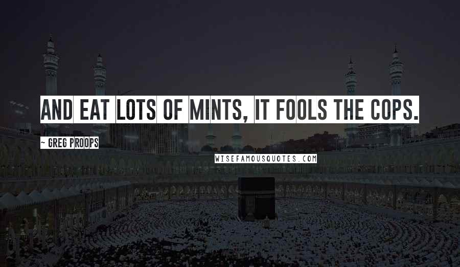 Greg Proops quotes: And eat lots of mints, it fools the cops.