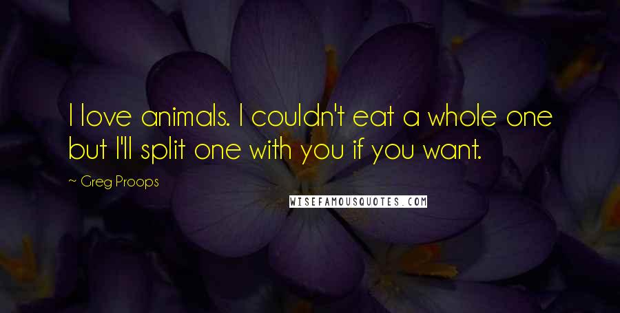 Greg Proops quotes: I love animals. I couldn't eat a whole one but I'll split one with you if you want.