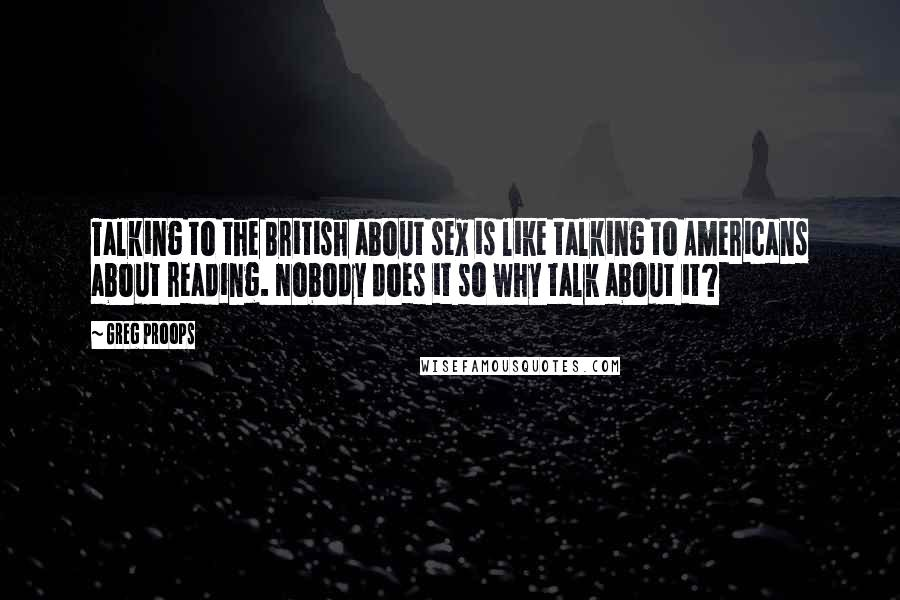Greg Proops quotes: Talking to the British about sex is like talking to Americans about reading. Nobody does it so why talk about it?