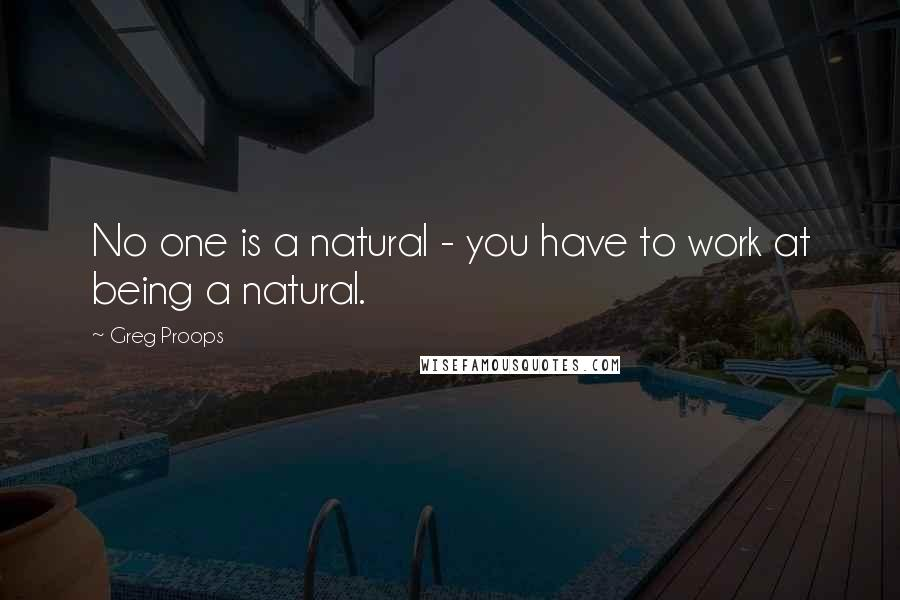 Greg Proops quotes: No one is a natural - you have to work at being a natural.