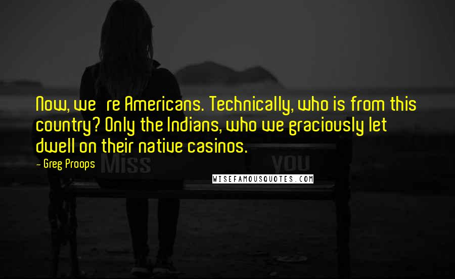 Greg Proops quotes: Now, we're Americans. Technically, who is from this country? Only the Indians, who we graciously let dwell on their native casinos.