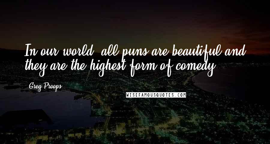 Greg Proops quotes: In our world, all puns are beautiful and they are the highest form of comedy.
