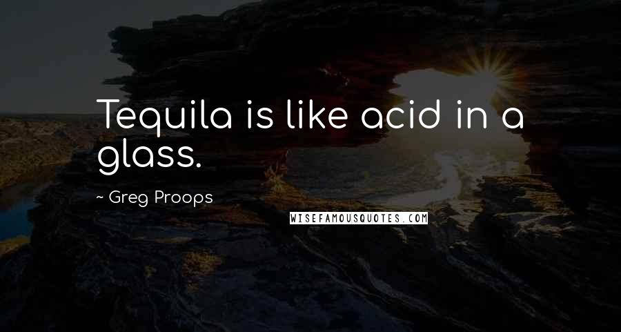 Greg Proops quotes: Tequila is like acid in a glass.