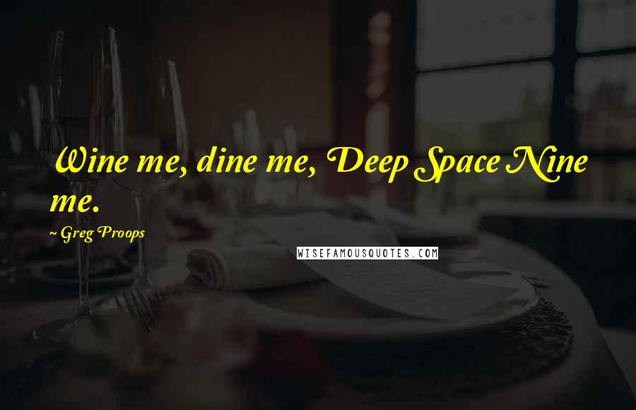 Greg Proops quotes: Wine me, dine me, Deep Space Nine me.