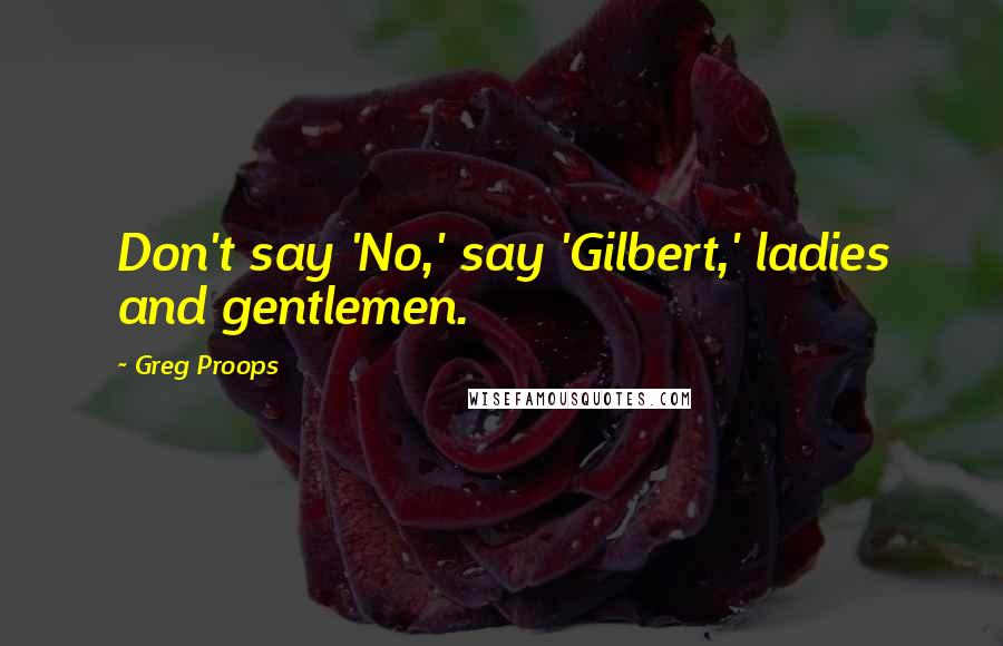Greg Proops quotes: Don't say 'No,' say 'Gilbert,' ladies and gentlemen.