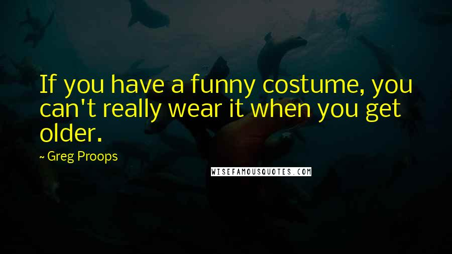 Greg Proops quotes: If you have a funny costume, you can't really wear it when you get older.