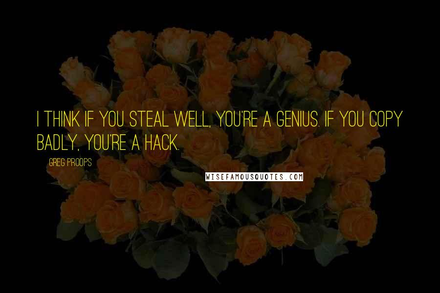 Greg Proops quotes: I think if you steal well, you're a genius. If you copy badly, you're a hack.