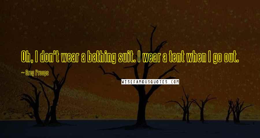 Greg Proops quotes: Oh, I don't wear a bathing suit. I wear a tent when I go out.