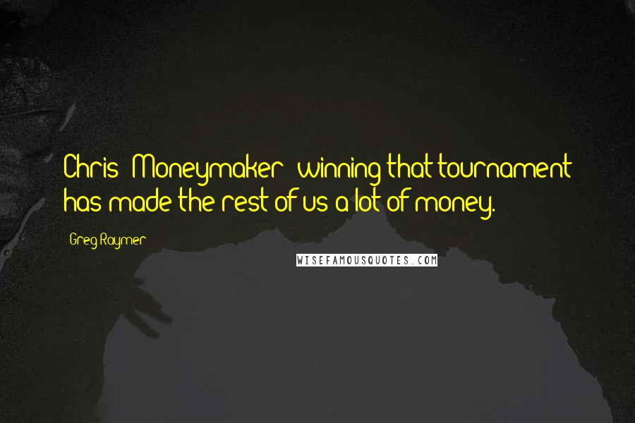Greg Raymer quotes: Chris (Moneymaker) winning that tournament has made the rest of us a lot of money.