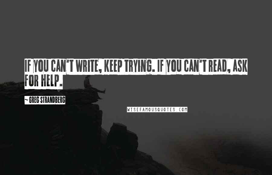 Greg Strandberg quotes: If you can't write, keep trying. If you can't read, ask for help.