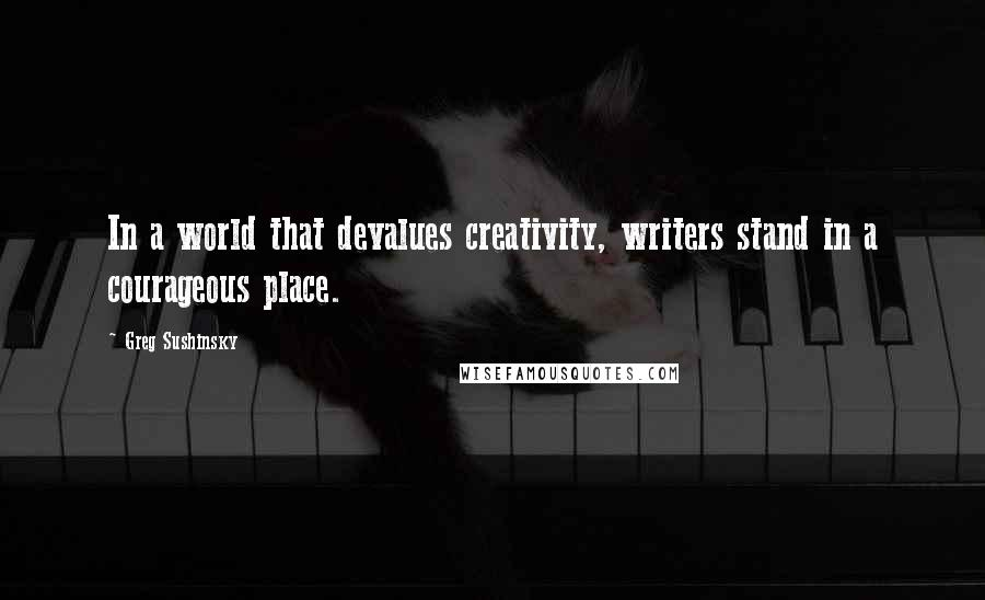 Greg Sushinsky quotes: In a world that devalues creativity, writers stand in a courageous place.