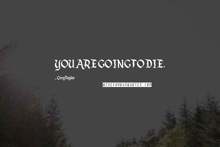 Greg Taylor quotes: YOU ARE GOING TO DIE.