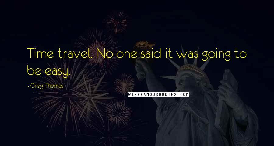 Greg Thomas quotes: Time travel. No one said it was going to be easy.