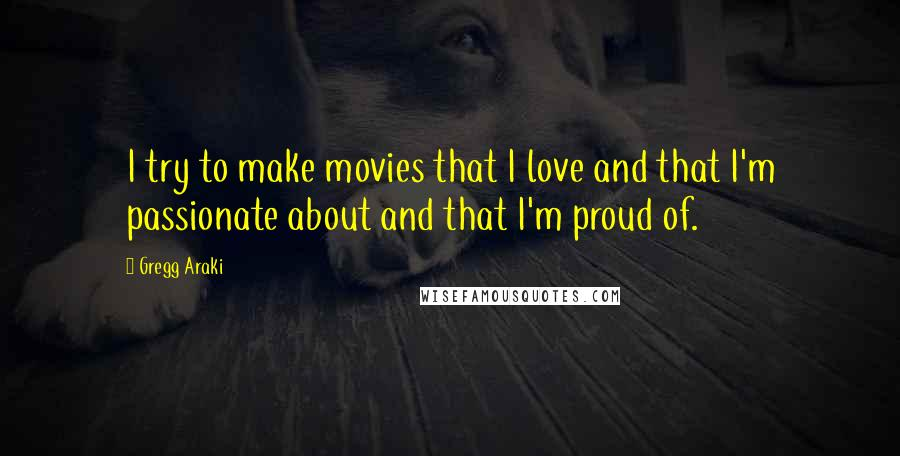 Gregg Araki quotes: I try to make movies that I love and that I'm passionate about and that I'm proud of.