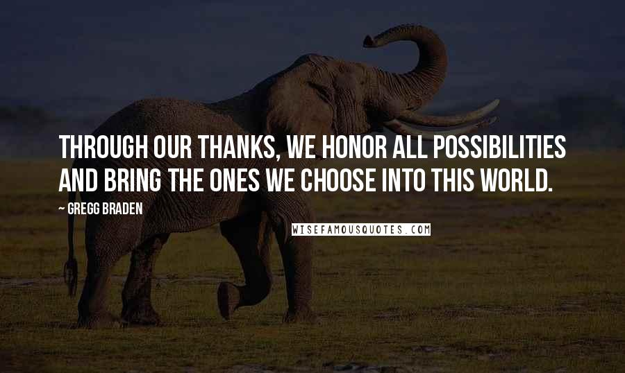 Gregg Braden quotes: Through our thanks, we honor all possibilities and bring the ones we choose into this world.