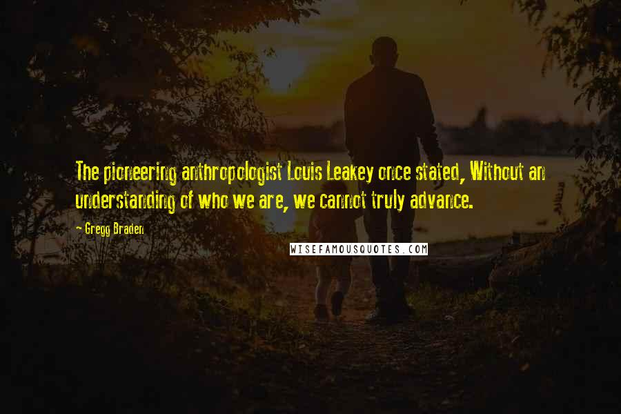 Gregg Braden quotes: The pioneering anthropologist Louis Leakey once stated, Without an understanding of who we are, we cannot truly advance.