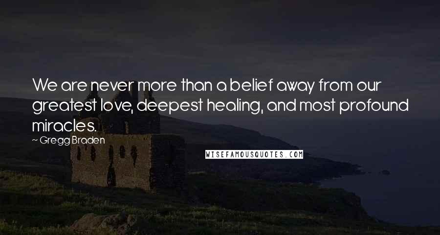Gregg Braden quotes: We are never more than a belief away from our greatest love, deepest healing, and most profound miracles.