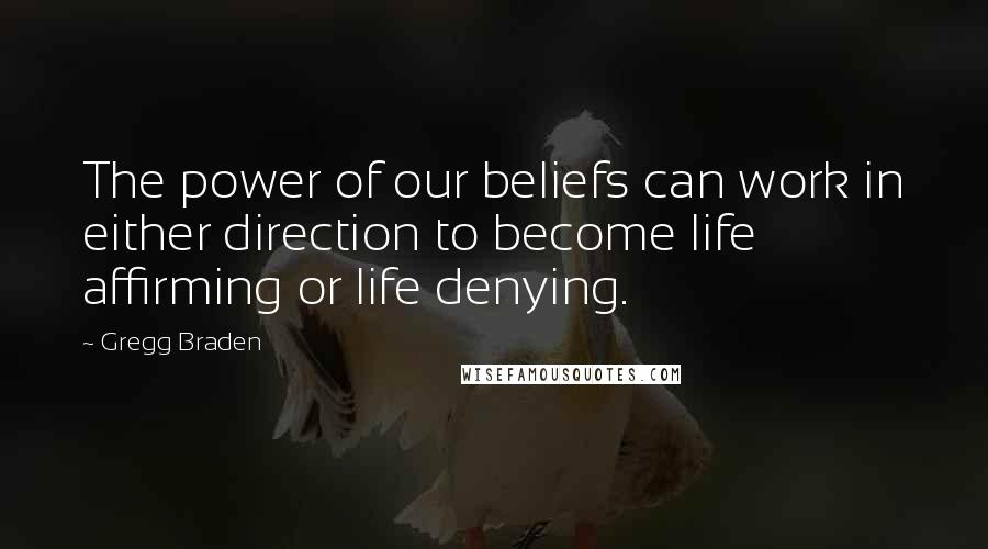 Gregg Braden quotes: The power of our beliefs can work in either direction to become life affirming or life denying.
