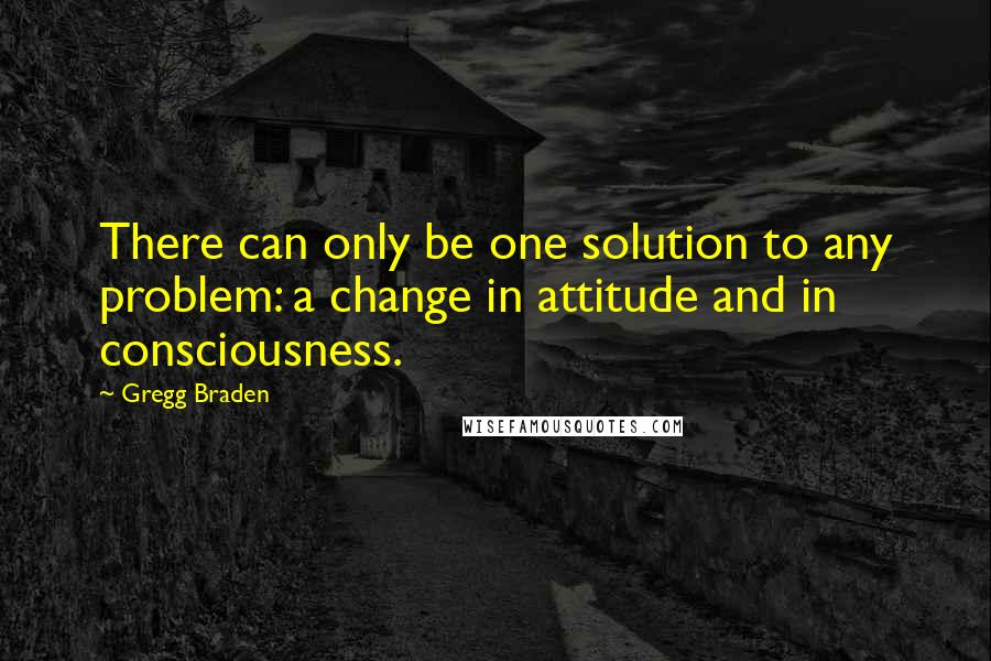 Gregg Braden quotes: There can only be one solution to any problem: a change in attitude and in consciousness.