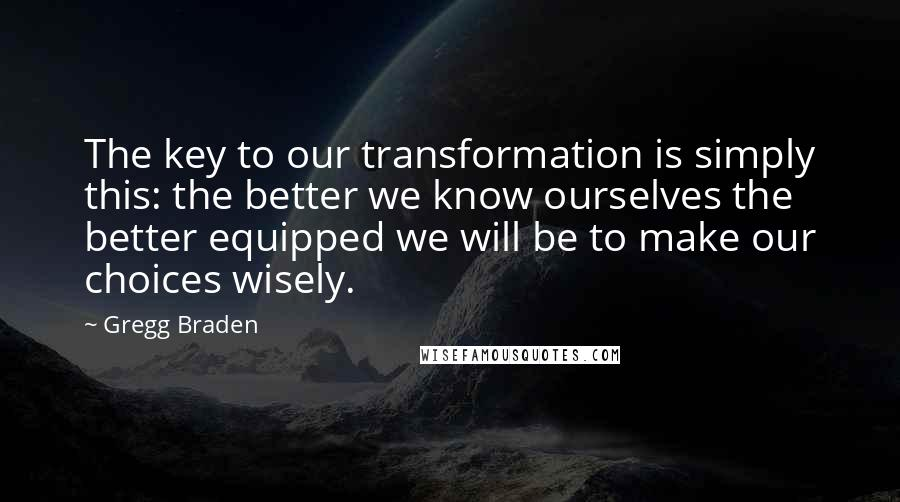 Gregg Braden quotes: The key to our transformation is simply this: the better we know ourselves the better equipped we will be to make our choices wisely.