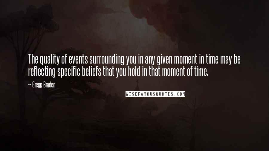 Gregg Braden quotes: The quality of events surrounding you in any given moment in time may be reflecting specific beliefs that you hold in that moment of time.