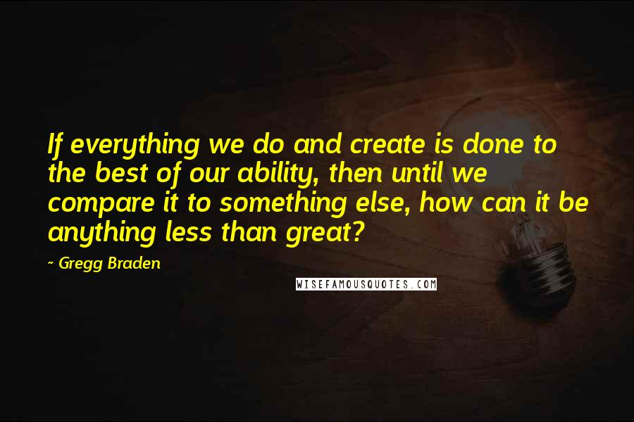 Gregg Braden quotes: If everything we do and create is done to the best of our ability, then until we compare it to something else, how can it be anything less than great?