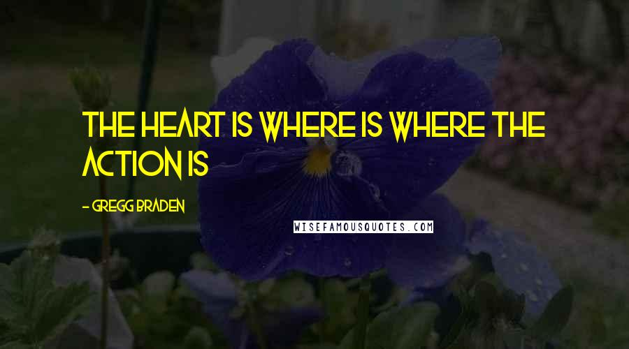 Gregg Braden quotes: The heart is where is where the action is
